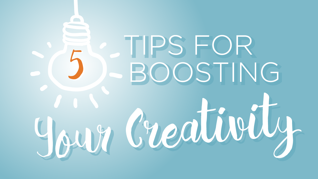 5 Tips for Boosting Your Creativity